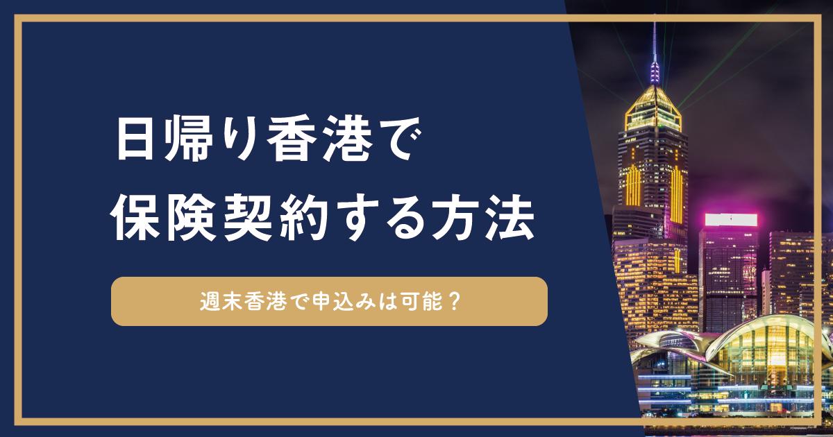 土日の海外旅行のついでや、日帰りで香港に行き保険契約は可能なのか